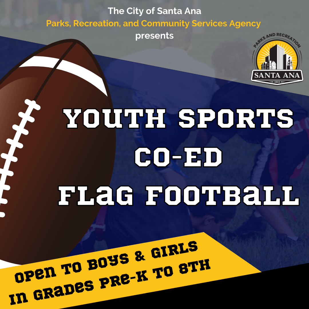 """This flyer graphic reads, """"The City of Santa Ana Parks, Recreation, and Community Services Agency presents YOUTH CO-ED FLAG FOOTBALL! Open to boys and girls in grades pre-k to 8. The background vaguely has an image of three kids playing flag football and is covered by a grey stripe, a navy blue stripe, and a yellow stripe. There is a football on the left side of the graphic."""