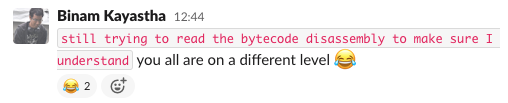 """Screenshot of a Slack message from Binam Kayastha: """"still trying to read the bytecode disassembly to make sure I understand"""" you all are on a different level, joy emoji"""