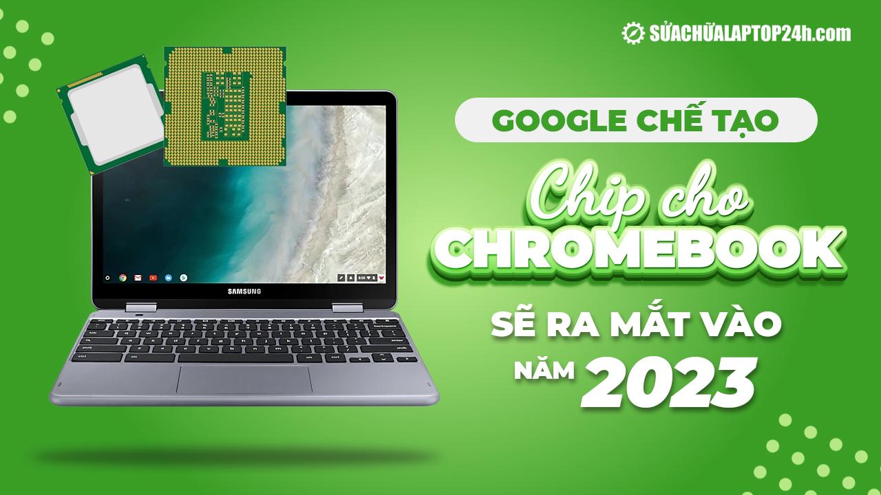 Google sẽ tự chế tạo chip cho Chromebook