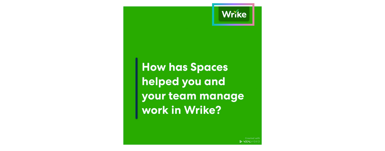 """With Vocal Video, you upload your logo once and it's added to the top corner for all videos: """"How has spaces helped you and your team manage work in Wrike?"""""""