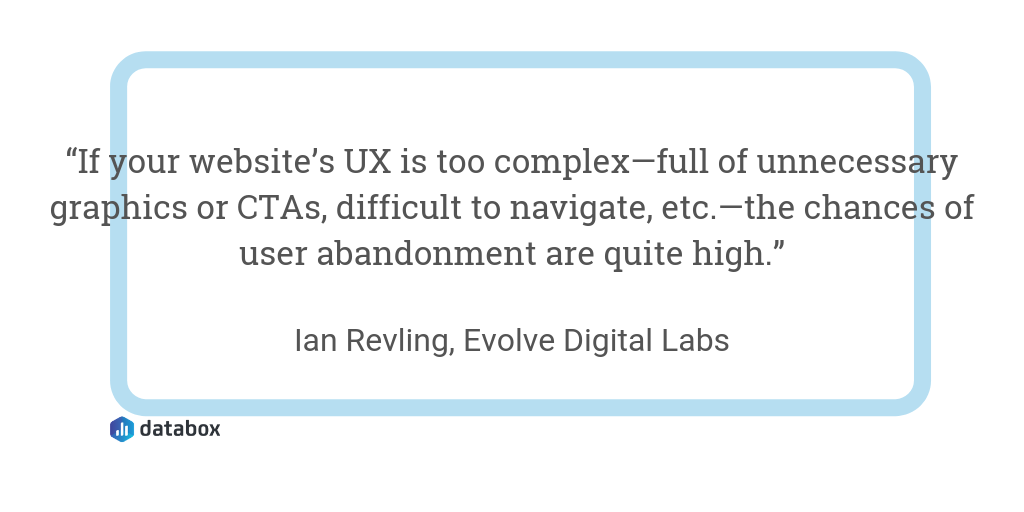 """""""If your website's UX is too complex—full of unnecessary graphics or CTAs, difficult to navigate, etc.—the chances of user abandonment are quite high."""""""