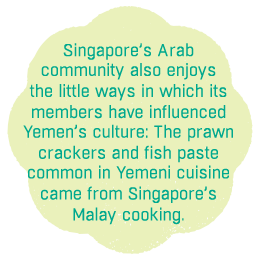 Singapore's Arab community also enjoys the little ways in which its  members have influenced Yemen's culture: The prawn crackers and fish paste  common in Yemeni cuisine  came from Singapore's  Malay cooking.