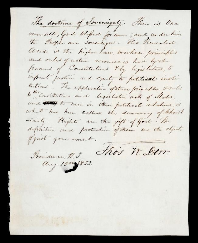"""A manuscript on one sheet of off-white paper written in cursive. There are a few words crossed out and inserted, indicating this is not a polished final draft. The underlined title reads, """"The Doctrine of Sovereignty."""" The rest of the text reads, """"There is One over all, God [illegible] forever; and under him the People are sovereign. This Revealed Word is the higher law, to whose principles and rules of action recourse is had by the frames of Constitutions & by legislators, to inpart justice and equity to political institutions. The application of these principles & rules to the Constitutions and legislation acts of States, and to men in their political relations, is what has been called the democracy of Christianity.Rights are the gift of God. The definition and protection of them are the objects of just government."""" It is signed, """"Tho's W. Dorr, Providence, R.I., Aug. 10th, 1853."""""""