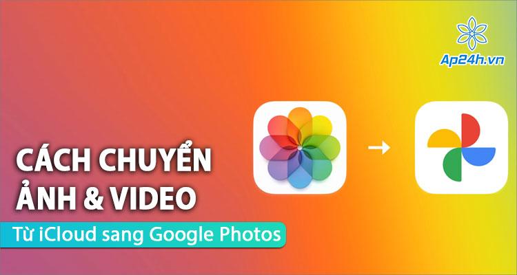 Đã có dịch vụ chuyển ảnh và video iCloud sang Google Photos