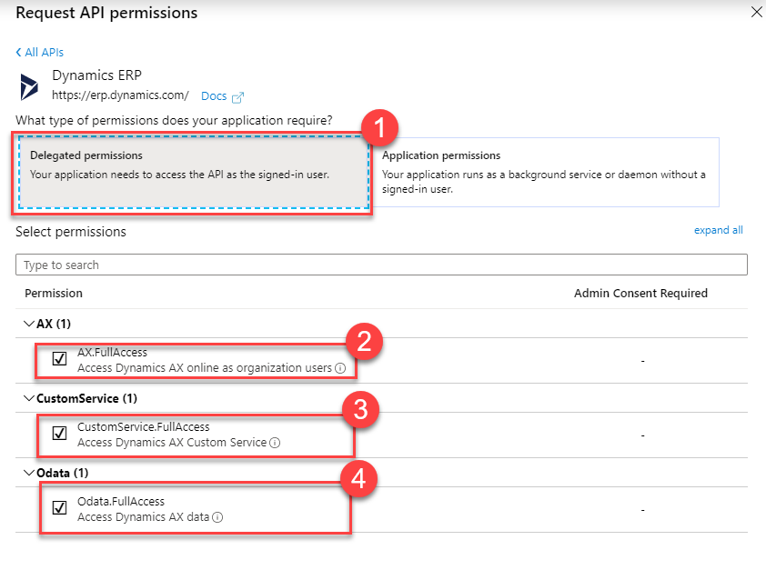 Request API permissions  < All APIs  Dynamics ERP  https://erp.dynemics.com/ Docs  What type of permissions does your application require?  Delegated permissions  Your application needs to access the API as the signed-in user.  Select permissions  Type to search  Permission  v AX (1)  u ccess  Access Dynamics AX online as organization users C)  v CustomService (1)  CustomService.FullAccess  Access Dynamics AX Custom Service O  vOdata (1)  Odete.FuIlAccess  Access Dynamics AX data C)  x  Application permissions  Your application runs as background service or daemon without  signed-in user.  expand all  Admin Consent Required