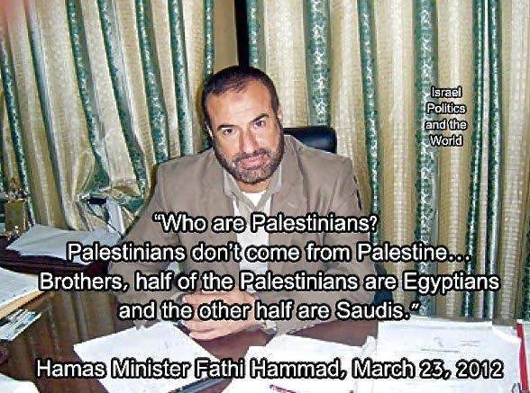 """""""QUI SONT LES PALESTINIEN ?  LES PALESTINIENS NE VIENNENT PAS DE PALESTINE….FRÈRES ,LA MOITIÉ DES PALESTINIENS SONT ÉGYPTIENS ET L'AUTRE MOITIÉ SONT SAOUDIENS ."""" tout est dit par ce responsable du Hamas !        Quelques lieux et dates de naissance de leaders palestiniens : MUSLIM 'palestinian' LEADERS: YASSER ARAFAT, Born 24 August 1929 in Cairo, Egypt SAEB BERAKAT, Born April 28, 1955, in Jordan. He has Jordanian citizenship. FAISAL ABDEL QADER AL-HUSSEINI, Born in1948 in Bagdad, Iraq. SARI NUSSEIBEH, Born in 1949 in Damascus, Syria. MAHMOUD AL-ZAHAR, Born in 1945, in Cairo, Egypt."""