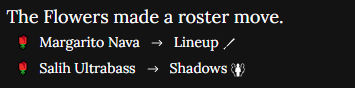 An image of white text on a black background. It reads The Flowers made a roster move. It shows Margarito Nava being sent to the lineup and Salih Ultrabass being moved to the Shadows.