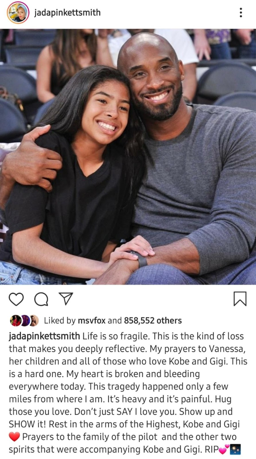 jadapinkettsmith Liked by msvfox and 858,552 others jadapinkettsmith Life is so fragile. This is the kind of loss that makes you deeply reflective. My prayers to Vanessa, her children and all of those who love Kobe and Gigi. This is a hard one. My heart is broken and bleeding everywhere today. This tragedy happened only a few miles from where I am. It's heavy and it's painful. Hug those you love. Don't just SAY I love you. Show up and SHOW it! Rest in the arms of the Highest, Kobe and Gigi Prayers to the family of the pilot and the other two spirits that were accompanying Kobe and Gigi. RIPCØ
