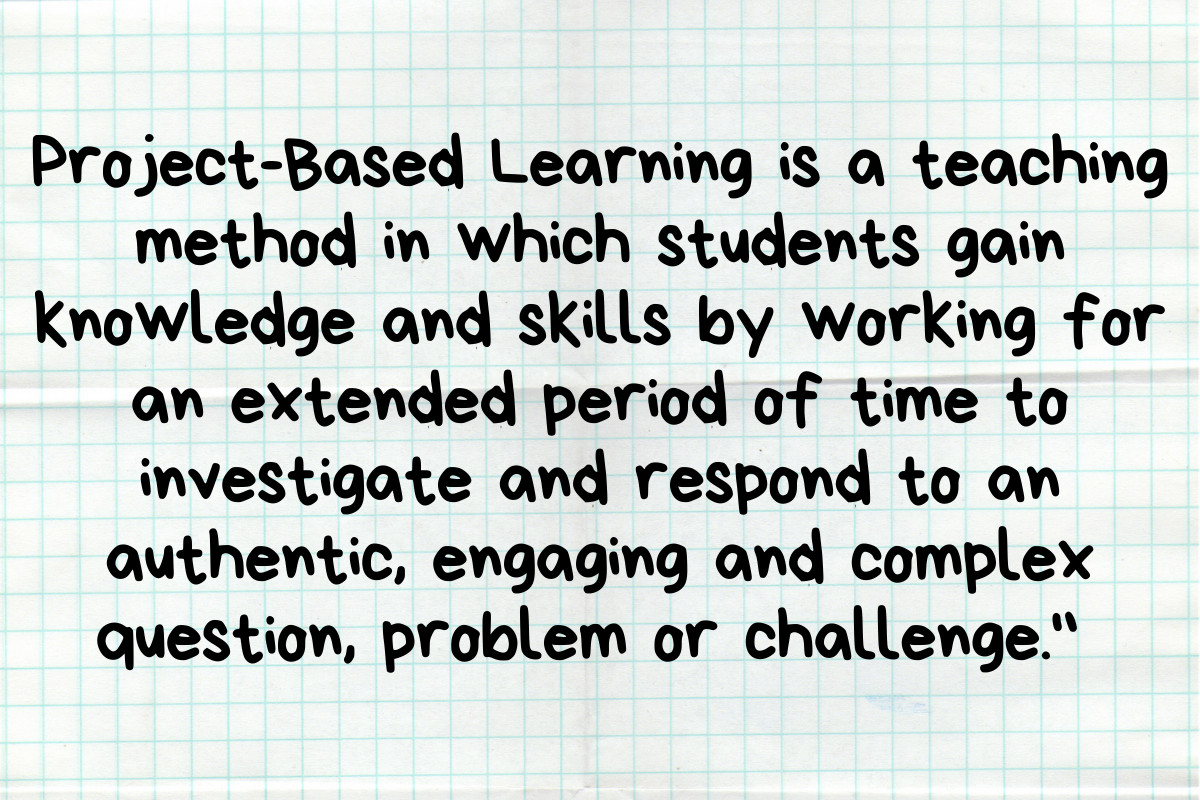 Project-Based Learning is a teaching method in which students gain knowledge and skills by working for an extended period of time to investigate and respond to an authentic, engaging and complex question, problem or challenge.