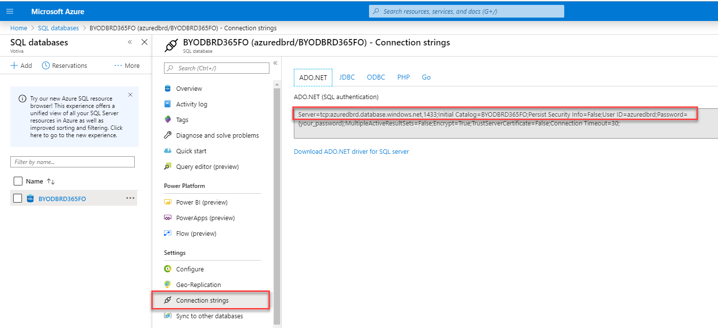 "SQL databases  + Add (D Reservations  Microsoft Azure  Home > SQL databases > BVODBRD365FO (azuredbrd/3YODBRD365F0) - connection strings  Name  p Search resources, serrices, and docs (G+/)  BYODBRD365FO (azuredbrd/BYODBRD365FO) - Connection strings  SQL  • More  Search [Ctrl  Overview  Activity log  Tags  Diagnose and solve problems  Quick start  Query editor (preview)  Power Platform  Power 31 (preview)  PowerApps (preview)  Flow (preview)  Settings  Configure  Geo-Replication  Connection strings  Sync to other databases  ADO.NET  JD8C  ODBC  Go  Try our new Azure SQL resource  browser! This experience offers  unified view of all yur SQL Server  resources in Azure as well as  improved sorting end filtering. Click  here to go to the new experience.  Filter by name.""  BYODBRD365FO  ADO.NET (SQL authentication)  1433,'lnitial C3t31cg= 3YODBRD365FOFersist Security Info-False;user  = True;TrustServerCertificate = FalseConnection Timeout—3  Download ADO.NET driver for SQL server"