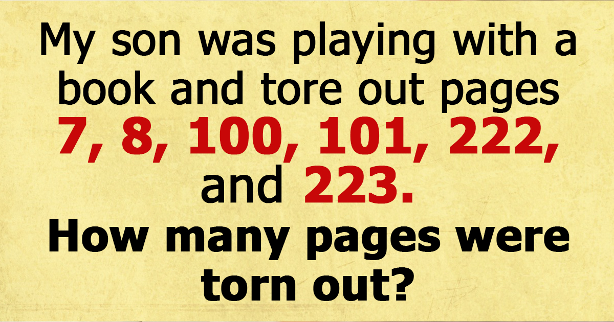 Brain teaser: My son was playing with a book and tore out pages 7, 8, 100, 101, 22, and 223. How many pages were torn out?