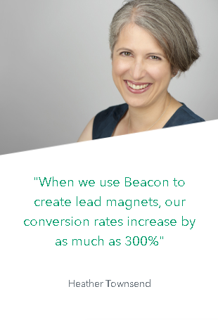 """When we use Beacon to create lead magnets, our conversion rates increase by as much as 300%""  -Heather Townsend"