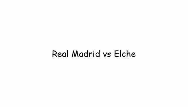 Real Madrid vs Elche