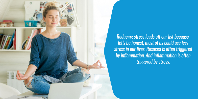Reducing stress leads off our list because, let's be honest, most of us could use less stress in our lives. Rosacea is often triggered by inflammation. And inflammation is often triggered by stress.
