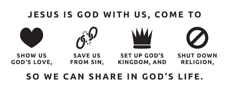 Jesus is God with us, come to show us God's love, save us from sin, set up God's kingdom, and shut down religion, so we can share in God's life.