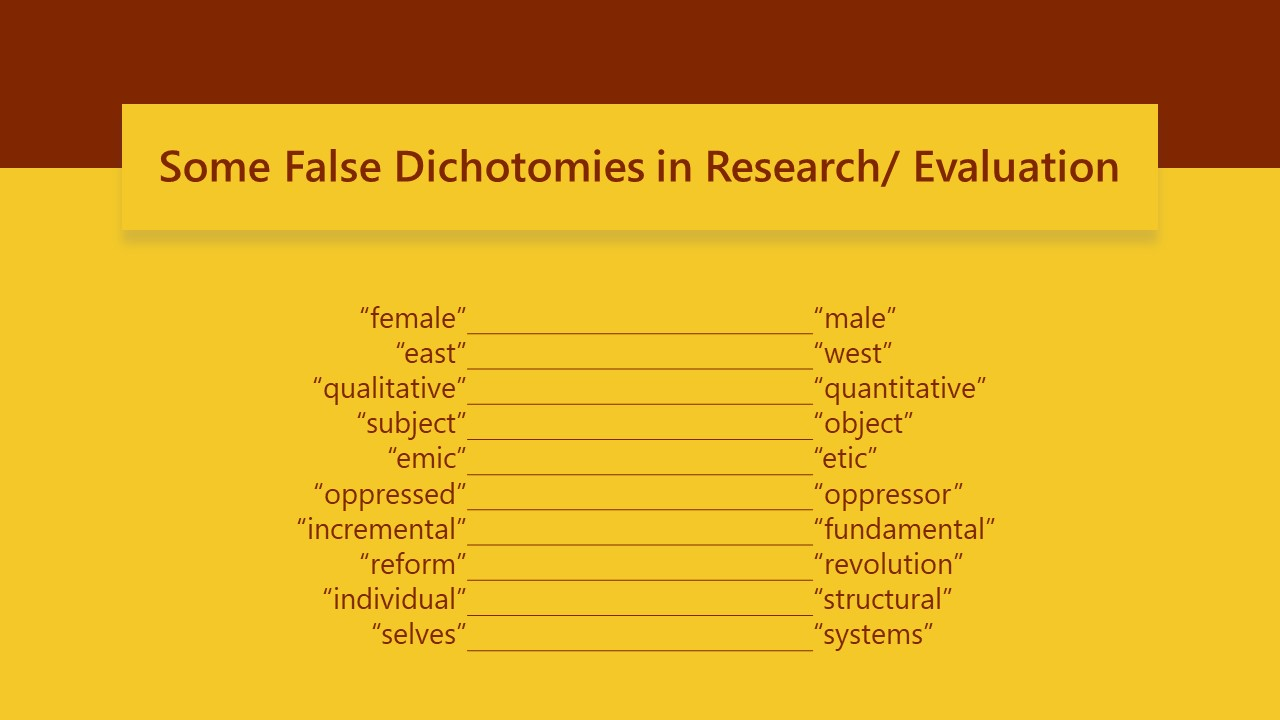 """Some false dichotomies in Research/Evaluation: """"female,"""" """"male"""" """"east,"""" """"west"""" """"qualitative,"""" """"quantitative"""" """"subject,"""" """"object"""" """"emic,"""" """"etic"""" """"oppressed,"""" """"oppressor"""" """"incremental,"""" """"fundamental"""" """"reform,"""" """"revolution"""" """"individual,"""" """"structural"""" """"selves,"""" """"systems"""""""