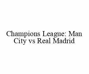 Champions League: Man City vs Real Madrid
