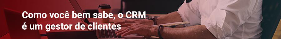 Como você bem sabe, o CRM é um gestor de clientes