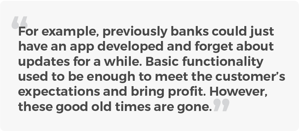 For example, previously banks could just have an app developed and forget about updates for a while. Basic functionality used to be enough. However, these good old times are gone.