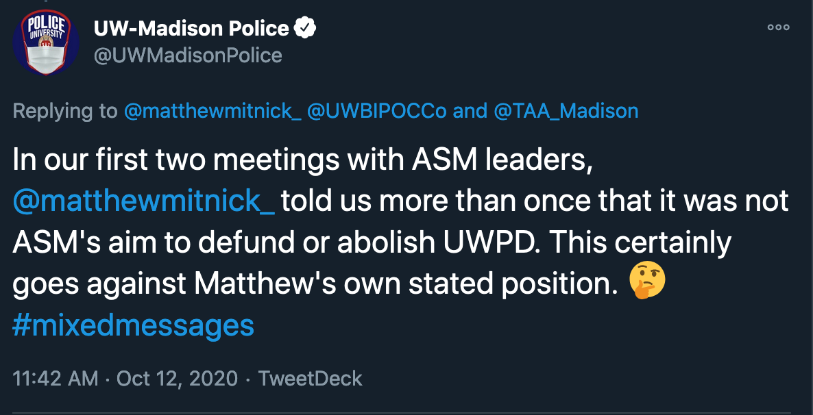 "Tweet from @UWMadisonPolice to @matthewmitnick_, @UWBIPOCCo, @TAA_Madison: ""In our first two meetings with ASM leaders, @matthewmitnick_ told us more than once that it was not ASM's aim to defund or abolish UWPD. This certainly goes against Matthew's own stated position. ::Emoji with a thinking face:: #mixedmessages"