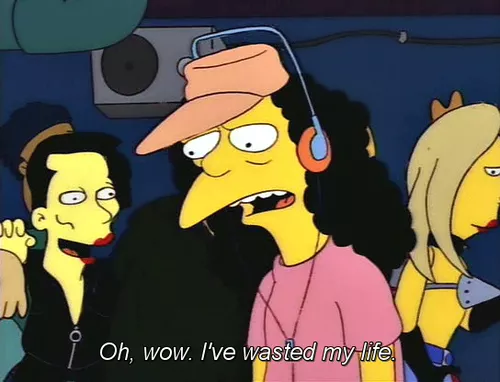 Simpsons - Oh, wow. I've wasted my life.