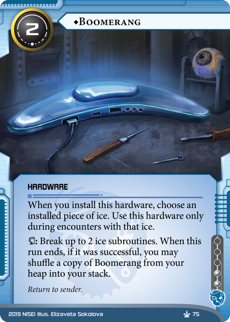 ♦Boomerang  HARDWARE 2 cost, 2 inf. When you install this hardware, choose an installed piece of ice. Use this hardware only during encounters with that ice. [trash]: Break up to 2 ice subroutines. When this run ends, if it was successful, you may shuffle a copy of Boomerang from your heap into your stack. Return to sender. Illus. Elizaveta Sokolova