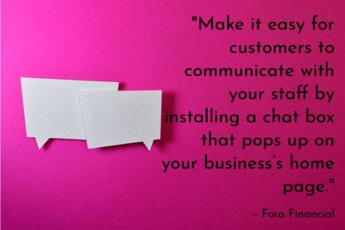 """""""Make it easy for customers to communicate with your staff by installing a chat box that pops up on your business's home page. Of course, you'll need a customer relations manager available to assist customers through this channel. If you're able to do this, it can be a very efficient way of completing customer requests. Another small business customer service idea that is fairly easy to implement is adding FAQ section to your site."""" – How to Use Technology to Improve Customer Service, Fora Financial"""