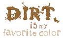 """Dirt is my favorite color"""