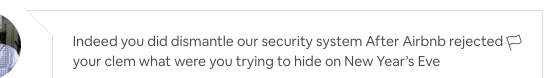 """a little snippet of a chat conversation with my host, that say, """"Indeed you did dismantle our security system. After Airbnb rejected your clem what were you trying to hide on New Year's Eve"""""""