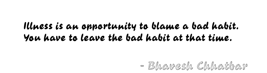 Illness is an opportunity to blame a bad habit. You have to leave the bad habit at that time. - Bhavesh Chhatbar