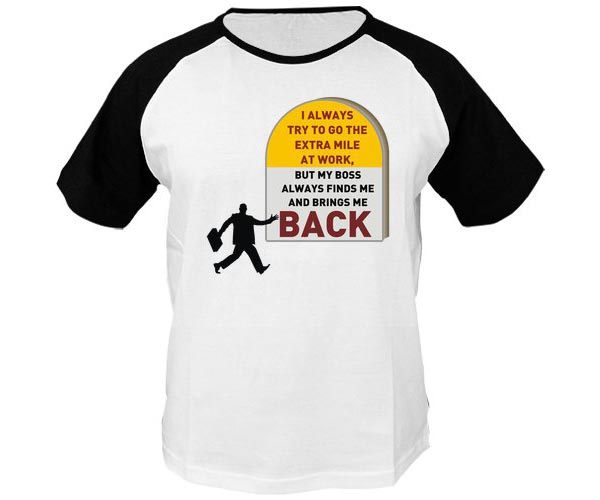 Funny T Shirt Quotes - I always try to go the extra mile at work, but my boss always finds me and brings me back