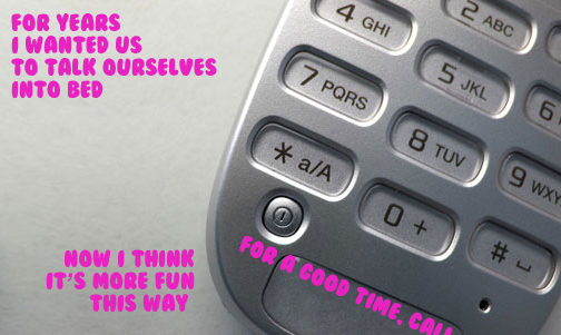 Secret 4 - Image: close-up on the keypad of a cell phone. Text: For years I wanted us to talk ourselves into bed. Now I think it's more fun this way. For a good time, call [text cut off]. Font: cartoonish.