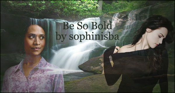 A banner with the words 'be so bold by sophinisba' across a waterfall; on one side of the banner, Morgana is pulling her shirt down over her shoulder; on the other side, Gwen is looking at her out of the corner of her eye