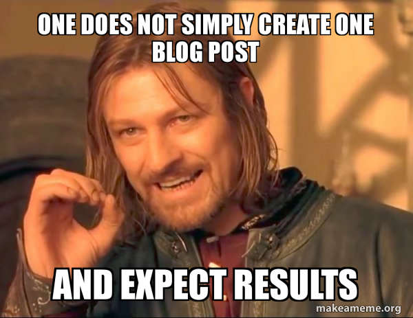 Sean Bean memeOne does not simply create one blog post and expect results.