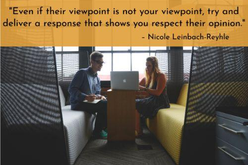 """""""Even if their viewpoint is not your viewpoint, try and deliver a response that shows you respect their opinion. If they are challenging your return policy, for example, state why it's in place and why it must be enforced. In some situations, such as a response to a customer service scenario, you may even agree entirely with their perspective - in which case you should acknowledge your understanding of their view and offer a resolution to ease their frustration."""" – Nicole Leinbach-Reyhle"""