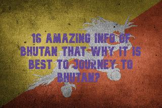 16 Amazing info of Bhutan that why it is best to journey to Bhutan?