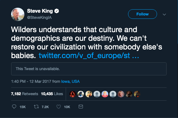 "Screenshot of a tweet by @SteveKingIA posted on March 12, 2017 with text that reads: ""Wilders understands that culture and demographics are our destiny. We can't restore our civilization with somebody else's babies."" The tweet links to a tweet by 'Voice of Europe,' an anti-Muslim website, that is no longer available. The tweet has over 7,000 retweets and over 10,000 likes."