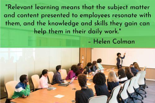 """""""Corporate training is crucial both for businesses and their staff, but almost half of employees consider their current internal training not relevant to their daily responsibilities. Let's see how not to slip into such pitfalls. Relevant learning means that the subject matter and content presented to employees resonate with them, and the knowledge and skills they gain can help them in their daily work."""" – Helen Colman"""