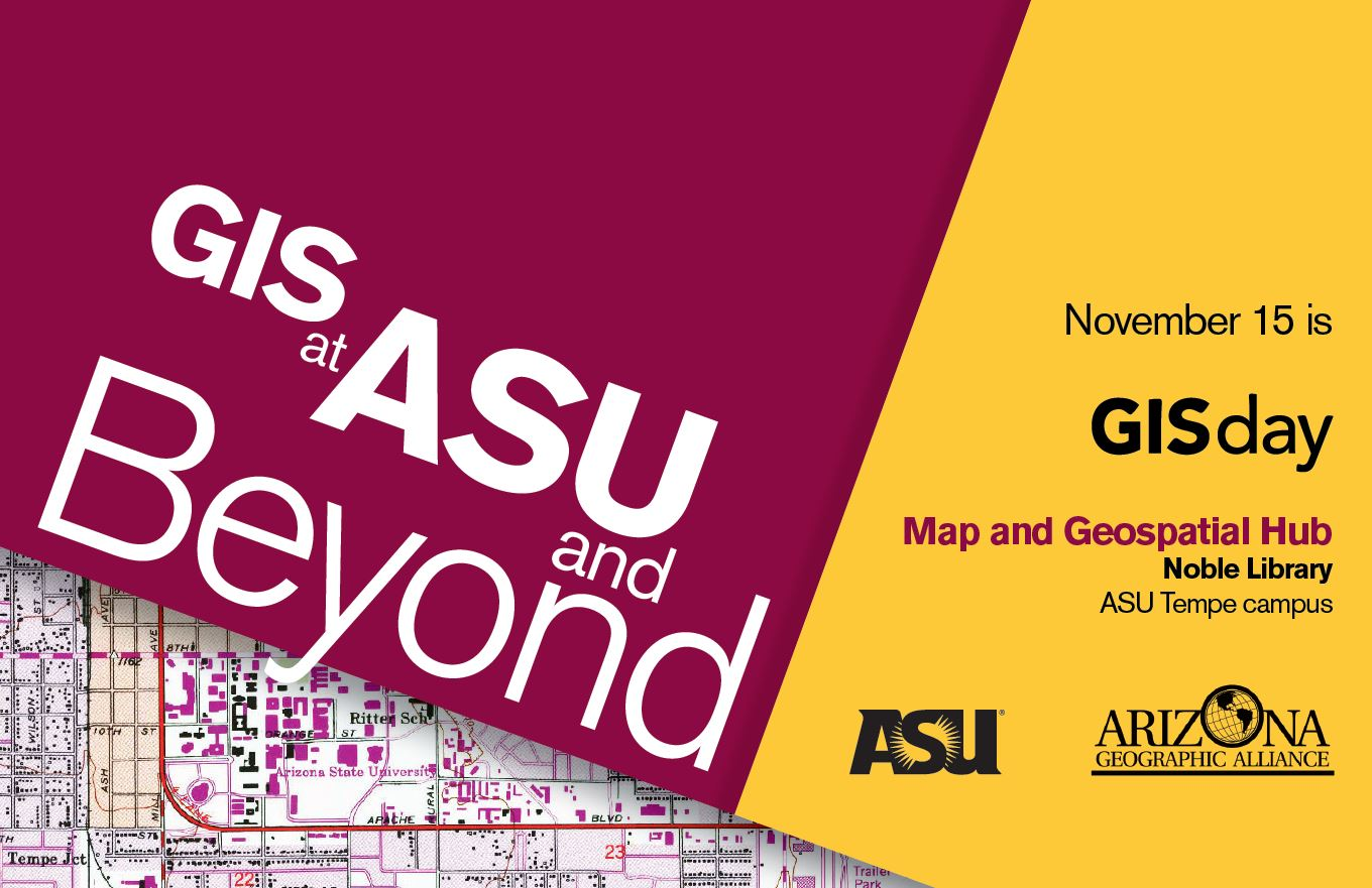Flyer for GIS Day: GIS at ASU and Beyond. November 15 is GIS Day. Map and Geospatial Hub, Noble Library, ASU Tempe Campus. ASU Logo. Arizona Geographic Alliance Logo. Downloadable PDF below.