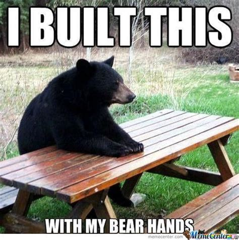 "Meme of a bear sitting at a table. It says ""I built this with my bear hands"""