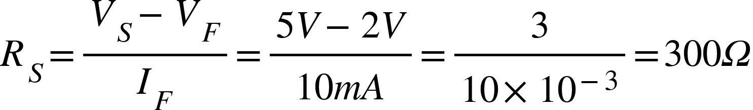 "<math xmlns=""http://www.w3.org/1998/Math/MathML""><msub><mi>R</mi><mi>S</mi></msub><mo>=</mo><mfrac><mrow><msub><mi>V</mi><mi>S</mi></msub><mo>-</mo><msub><mi>V</mi><mi>F</mi></msub></mrow><msub><mi>I</mi><mi>F</mi></msub></mfrac><mo>=</mo><mfrac><mrow><mn>5</mn><mi>V</mi><mo>-</mo><mn>2</mn><mi>V</mi></mrow><mrow><mn>10</mn><mi>m</mi><mi>A</mi></mrow></mfrac><mo>=</mo><mfrac><mn>3</mn><mrow><mn>10</mn><mo>&#xD7;</mo><msup><mn>10</mn><mrow><mo>-</mo><mn>3</mn></mrow></msup></mrow></mfrac><mo>=</mo><mn>300</mn><mi>&#x3A9;</mi></math>"