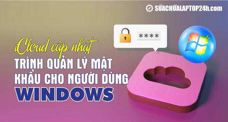 Quản lý mật khẩu iCloud trực tiếp trên Windows