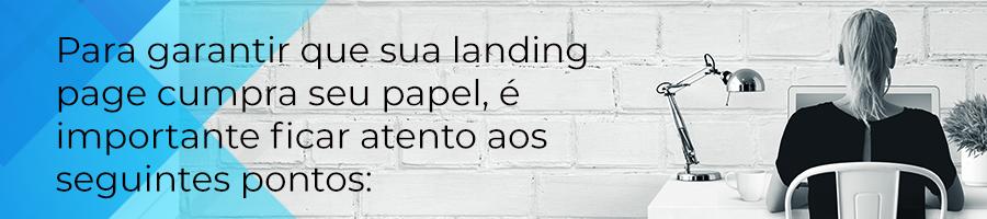 Para garantir que sua landing page cumpra seu papel, é importante ficar atendo aos seguintes pontos