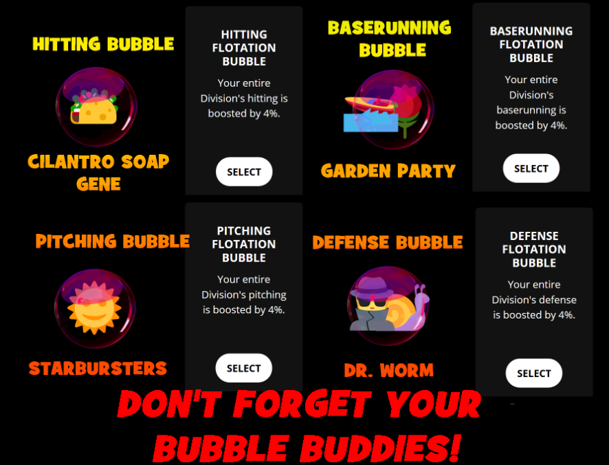 Wild Low Bubble Buddies.  An Image that says Don't Forget Your Bubble Buddies! It depicts each of the four Flotation Bubble Wills. Next to each will is an image of a Wild Low Team. Hitting Bubble features the Tacos titled Cilantro Soap Gene. Baserunning Bubble features the Dale and the Flowers titled Garden Party. Pitching Bubble features the Sunbeams titled Starbursters. And finally Defense Bubble features the Spies and Worms titled Dr. Worm.