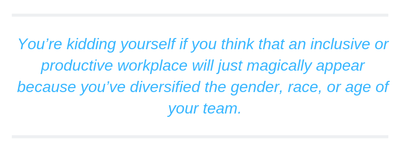 You're kidding yourself if you think that an inclusive or productive workplace will just magically appear because you've diversified the gender, race, or age of your team.