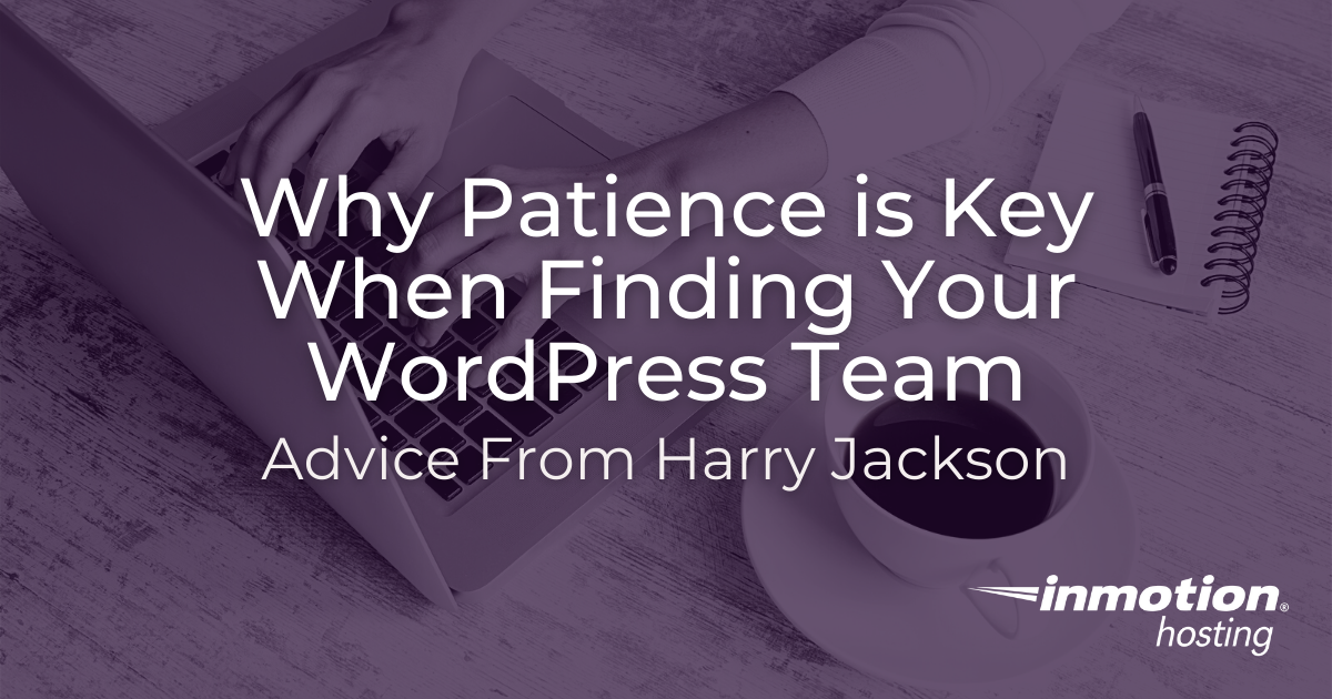 WordPress expert Harry Jackson says that it's important to be patient when looking for and finding your WordPress team.