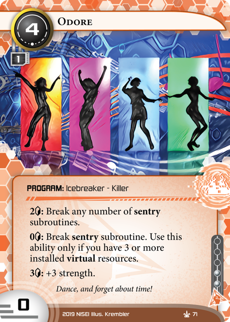 Odore  PROGRAM: Icebreaker - Killer 4 cost, 1 mu, 0 str, 2 inf. 2[credit]: Break any number of sentry subroutines. 0[credit]: Break sentry subroutine. Use this ability only if you have 3 or more installed virtual resources. 3[credit]: +3 strength. Dance, and forget about time! Illus. Krembler