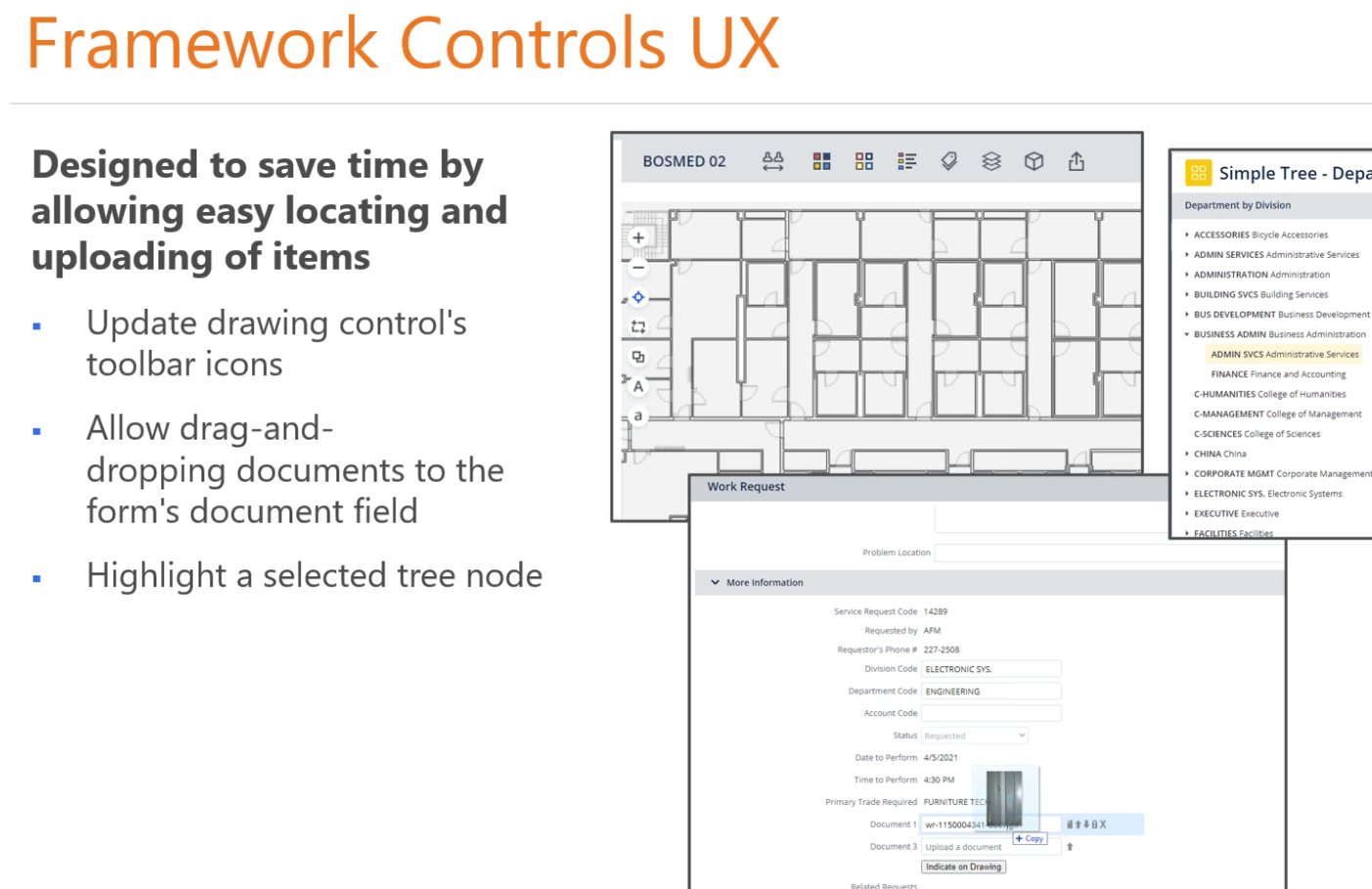 """Machine generated alternative text: Framework Controls UX  Designed to save time by  allowing easy locating and  uploading of items  Update drawing control's  toolbar icons  Allow drag-and-  dropping documents to the  form's document field  Highlight a selected tree node  BOSMED 02  Work Request  More Information  Simple Tree - Depe  Department by Division  ACCESSORIES Accessories  • ADMN S E RV'CES Adm  • ADMINISTRATION Administration  • eun01NG svcs  Bus DEVELOPMENT Business  • WSMSS  ADM N SVCS Ad m  Finance  c-HUMANITIES college Humanities  C.MANAGEMENT College Management  of sciences  • CORPORATE """"GMT Ma  ELECTRONIC sys. Electron* systems  • EXECUTIVE Executive  Problem on  • 227.298  ELECTRONIC  ENGINEERING  oate 44-2021  to m  FURNITURE T"""