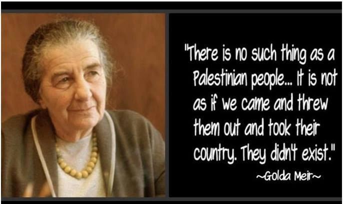 """""""Il n'y a pas de peuple palestinien! Ce n'est pas comme si nous étions venus, nous les avons chassés et nous avons pris leur pays! Le peuple Palestinien n'existait pas.."""""""