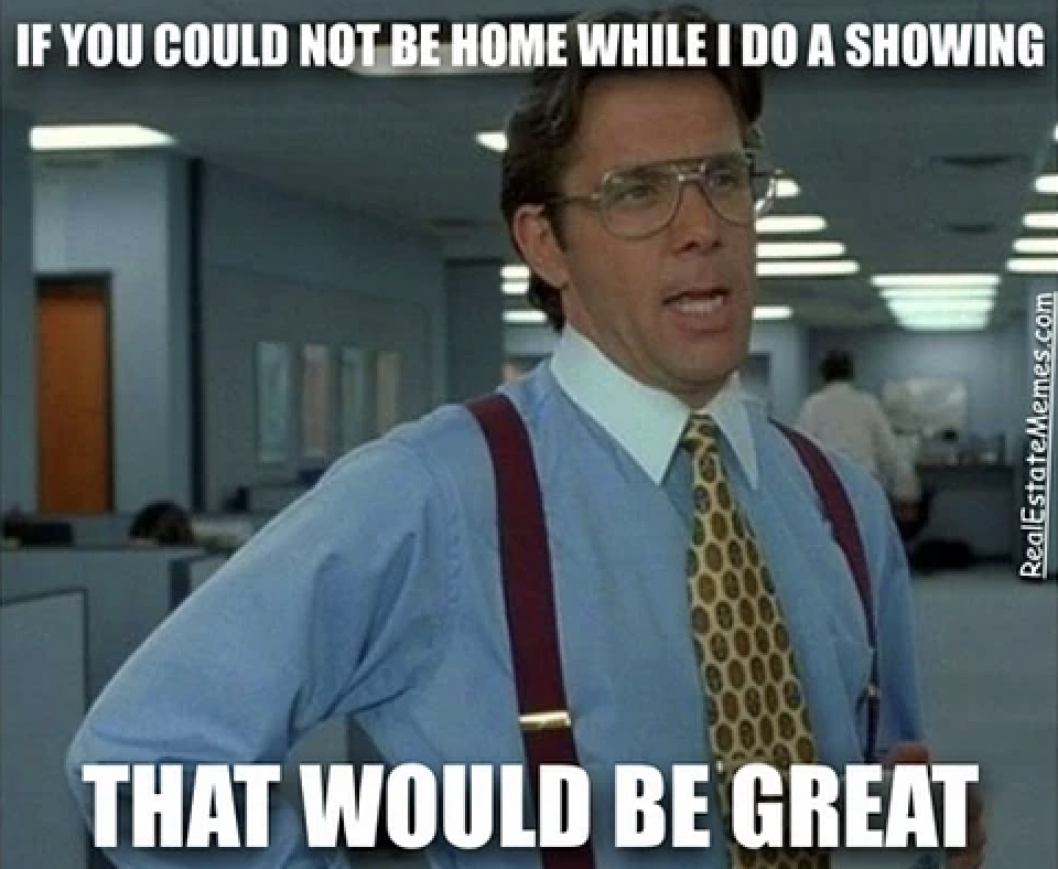 IF you could not be home while I do a showing ... that would be great